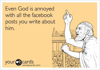 Even God is annoyed with all the facebook posts you write about him.