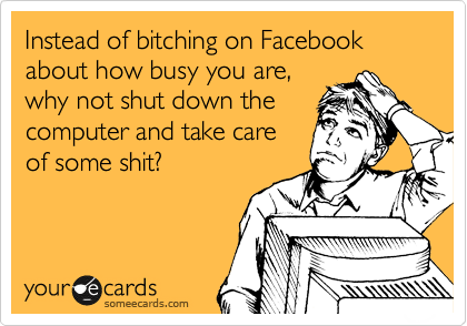 Instead of bitching on Facebook about how busy you are, why not shut down the computer and take care of some shit?