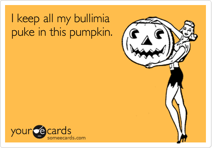 I keep all my bullimia puke in this pumpkin.