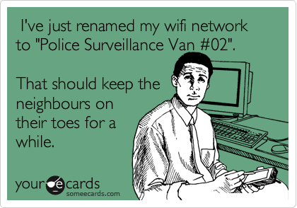 "I've just renamed my wifi network to ""Police Surveillance Van %2302"".   That should keep the neighbours on their toes for a while."