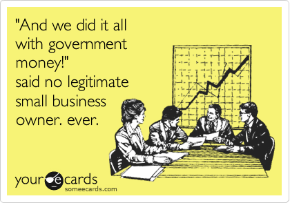 """And we did it all with government money!""  said no legitimate small business owner. ever."