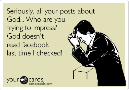 Seriously, all your posts about God... Who are you trying to impress? God doesn't read facebook last time I checked!