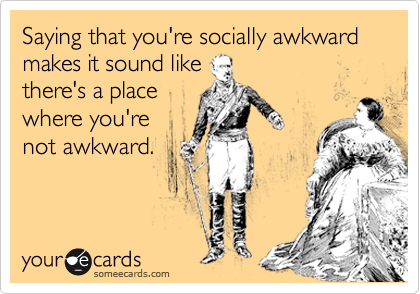 Saying that you're socially awkward makes it sound like there's a place where you're not awkward.