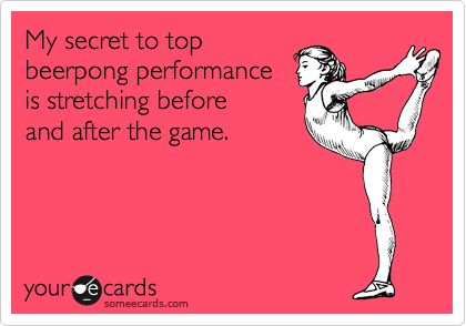 My secret to top  beerpong performance is stretching before and after the game.