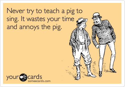 Never try to teach a pig to  sing. It wastes your time  and annoys the pig.