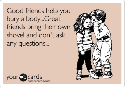 Good friends help you bury a body...Great friends bring their own shovel and don't ask any questions...