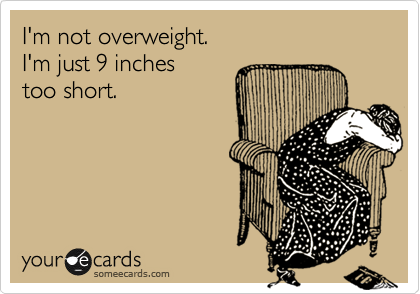 I'm not overweight. I'm just 9 inches too short.