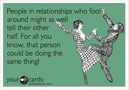 People in relationships who fool around might as well tell their other half. For all you know, that person could be doing the same thing!