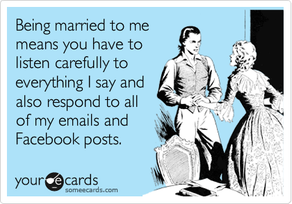Being married to me means you have to listen carefully to everything I say and also respond to all of my emails and Facebook posts.
