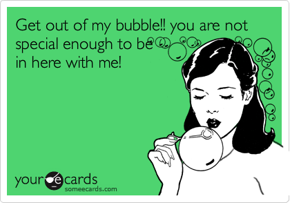 Get out of my bubble!! you are not special enough to be  in here with me!