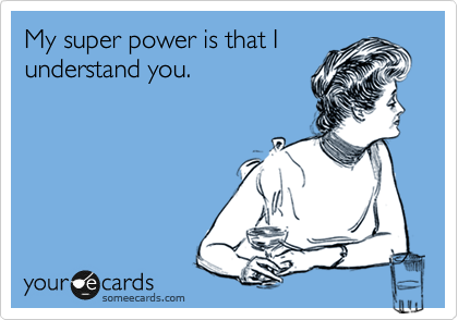 My super power is that I understand you.