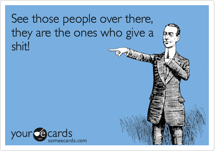 See those people over there, they are the ones who give a shit!