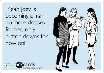 Yeah Joey is becoming a man, no more dresses for her, only button downs for now on!