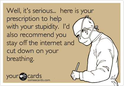 Well, it's serious...  here is your prescription to help with your stupidity.  I'd also recommend you stay off the internet and cut down on your breathing.