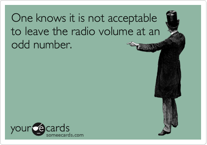 One knows it is not acceptable to leave the radio volume at an odd number.