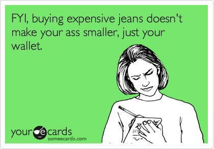 FYI, buying expensive jeans doesn't make your ass smaller, just your wallet.