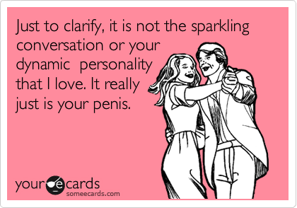 Just to clarify, it is not the sparkling conversation or your dynamic  personality that I love. It really just is your penis.