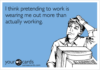 I think pretending to work is wearing me out more than actually working.