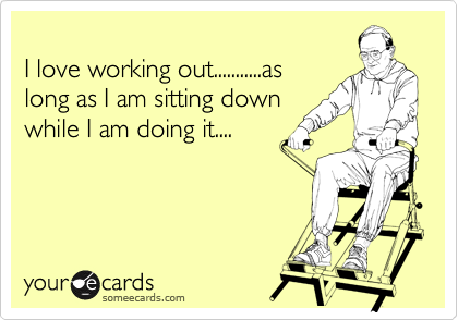 I love working out...........as long as I am sitting down while I am doing it....