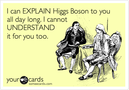 I can EXPLAIN Higgs Boson to you all day long. I cannot UNDERSTAND it for you too.