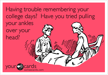 Having trouble remembering your college days?  Have you tried pulling your ankles over your head?