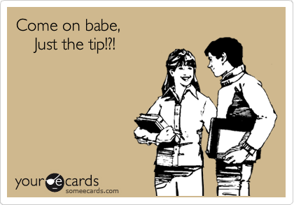 Come on babe,      Just the tip!?!