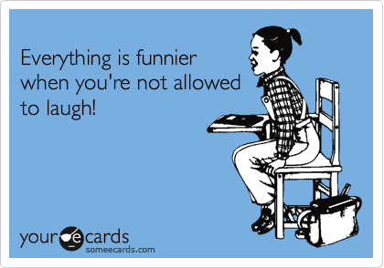 Everything is funnier when you're not allowed to laugh!