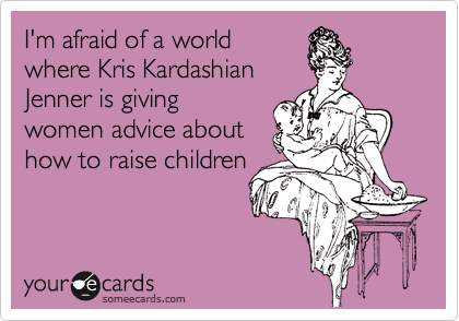 I'm afraid of a world where Kris Kardashian Jenner is giving  women advice about how to raise children