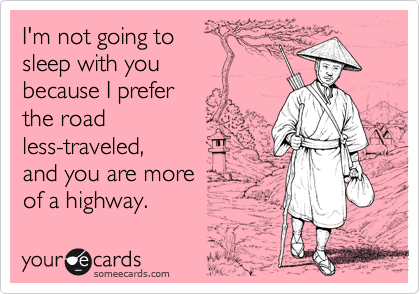I'm not going to     sleep with you      because I prefer the road less-traveled,              and you are more        of a highway.