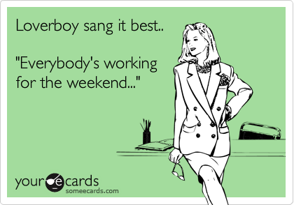 "Loverboy sang it best..  ""Everybody's working for the weekend..."""