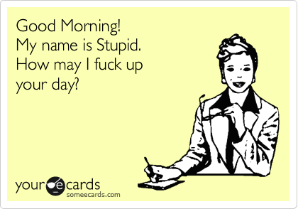 Good Morning!  My name is Stupid. How may I fuck up your day?