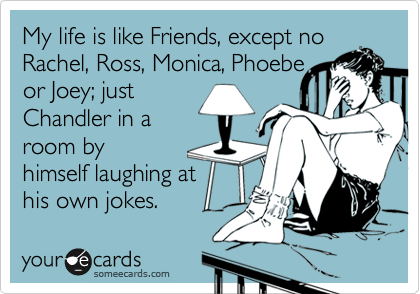 My life is like Friends, except no Rachel, Ross, Monica, Phoebe  or Joey; just  Chandler in a room by himself laughing at  his own jokes.