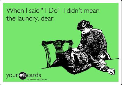 "When I said "" I Do""  I didn't mean  the laundry, dear."