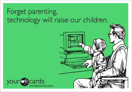 Forget parenting,  technology will raise our children.