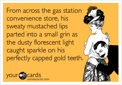 From across the gas station convenience store, his sweaty mustached lips  parted into a small grin as the dusty florescent light  caught sparkle on his perfectly capped gold teeth.