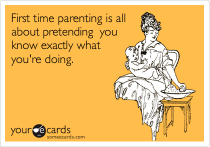First time parenting is all about pretending  you know exactly what you're doing.