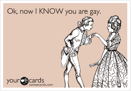 Ok, now I KNOW you are gay.