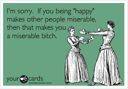 "I'm sorry.  If you being ""happy"" makes other people miserable,  then that makes you  a miserable bitch."