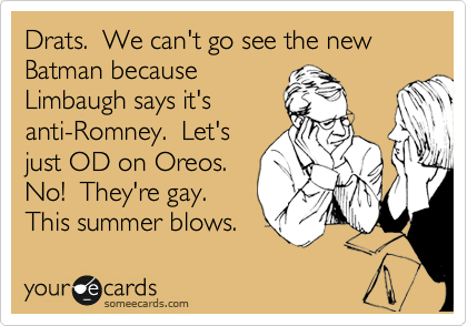 Drats.  We can't go see the new Batman because Limbaugh says it's anti-Romney.  Let's just OD on Oreos. No!  They're gay. This summer blows.