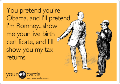 You pretend you're Obama, and I'll pretend I'm Romney...show me your live birth certificate, and I'll  show you my tax returns.