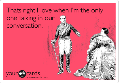 Thats right I love when I'm the only one talking in our conversation.