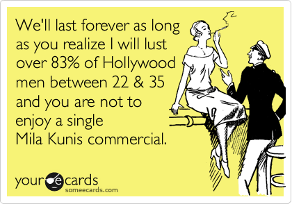 We'll last forever as long  as you realize I will lust over 83% of Hollywood men between 22 & 35 and you are not to  enjoy a single  Mila Kunis commercial.