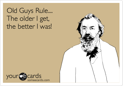 Old Guys Rule....  The older I get,   the better I was!