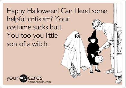 Happy Halloween! Can I lend some helpful critisism? Your costume sucks butt.  You too you little son of a witch.