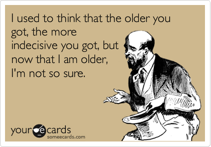I used to think that the older you got, the more indecisive you got, but now that I am older, I'm not so sure.