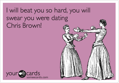 I will beat you so hard, you will swear you were dating         Chris Brown!