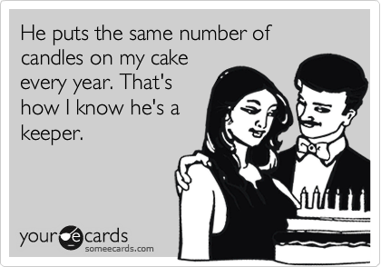 He puts the same number of candles on my cake every year. That's how I know he's a keeper.