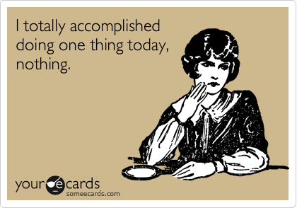 I totally accomplished doing one thing today, nothing.