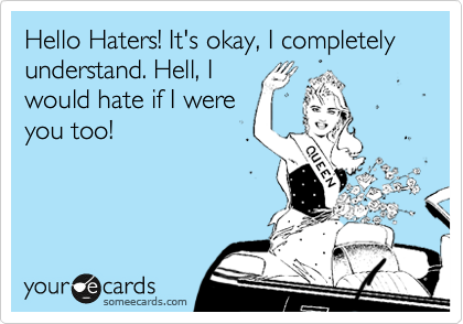 Hello Haters! It's okay, I completely understand. Hell, I would hate if I were you too!