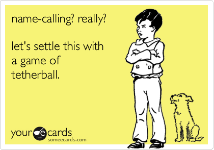 name-calling? really?  let's settle this with  a game of tetherball.